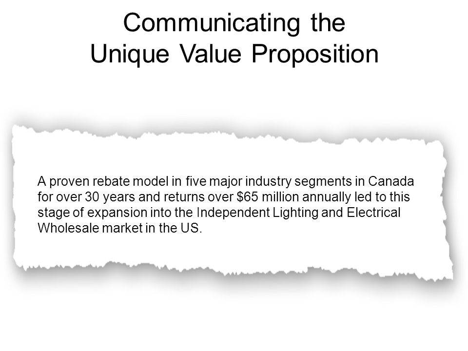 Communicating the Unique Value Proposition A proven rebate model in five major industry segments in Canada for over 30 years and returns over $65 million annually led to this stage of expansion into the Independent Lighting and Electrical Wholesale market in the US.