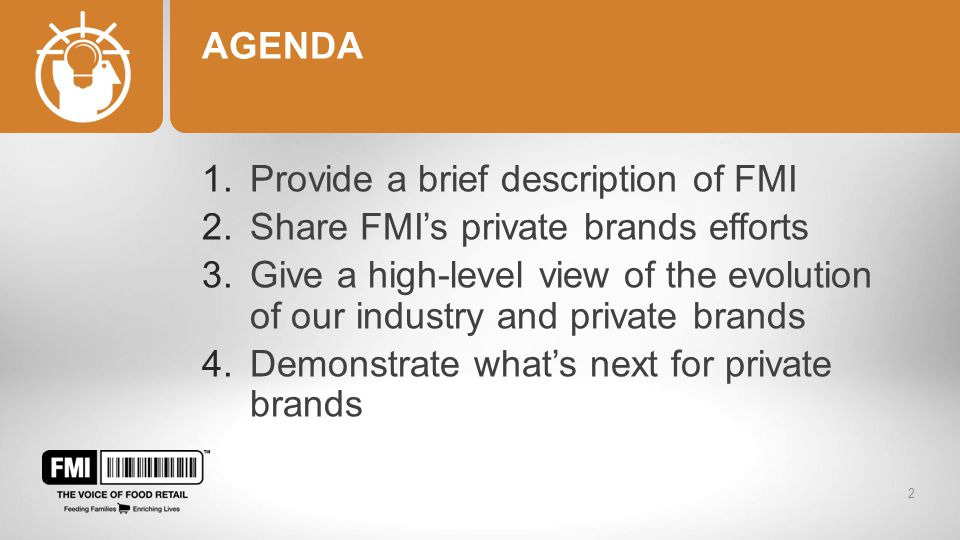 AGENDA 1.Provide a brief description of FMI 2.Share FMI's private brands efforts 3.Give a high-level view of the evolution of our industry and private brands 4.Demonstrate what's next for private brands 2