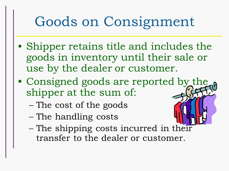 Goods on Consignment Shipper retains title and includes the goods in inventory until their sale or use by the dealer or customer.