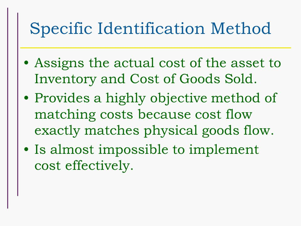 Specific Identification Method Assigns the actual cost of the asset to Inventory and Cost of Goods Sold.