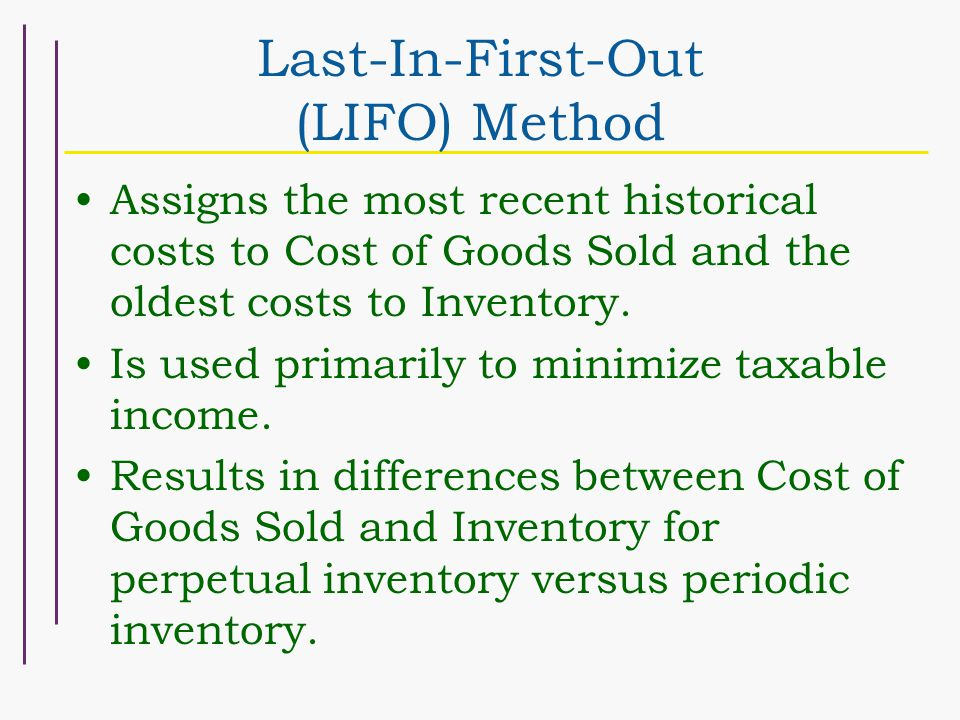 Last-In-First-Out (LIFO) Method Assigns the most recent historical costs to Cost of Goods Sold and the oldest costs to Inventory.