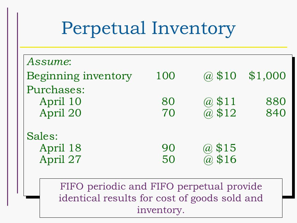 Perpetual Inventory Assume : Beginning $10$1,000 Purchases: April $11880 April $12840 Sales: April $15 April $16 Assume : Beginning $10$1,000 Purchases: April $11880 April $12840 Sales: April $15 April $16 FIFO periodic and FIFO perpetual provide identical results for cost of goods sold and inventory.