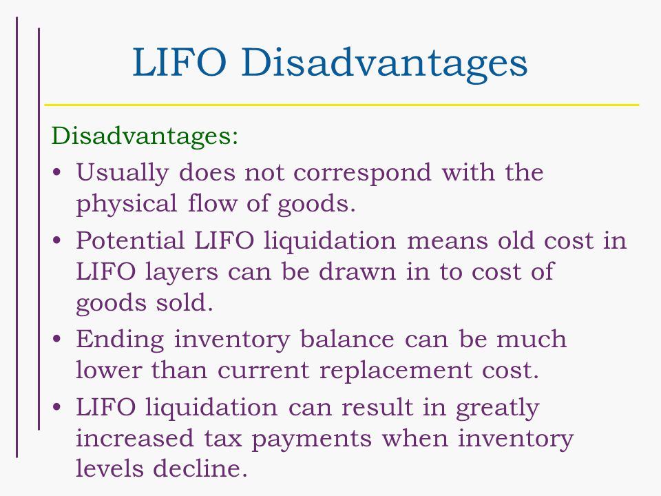 LIFO Disadvantages Disadvantages: Usually does not correspond with the physical flow of goods.