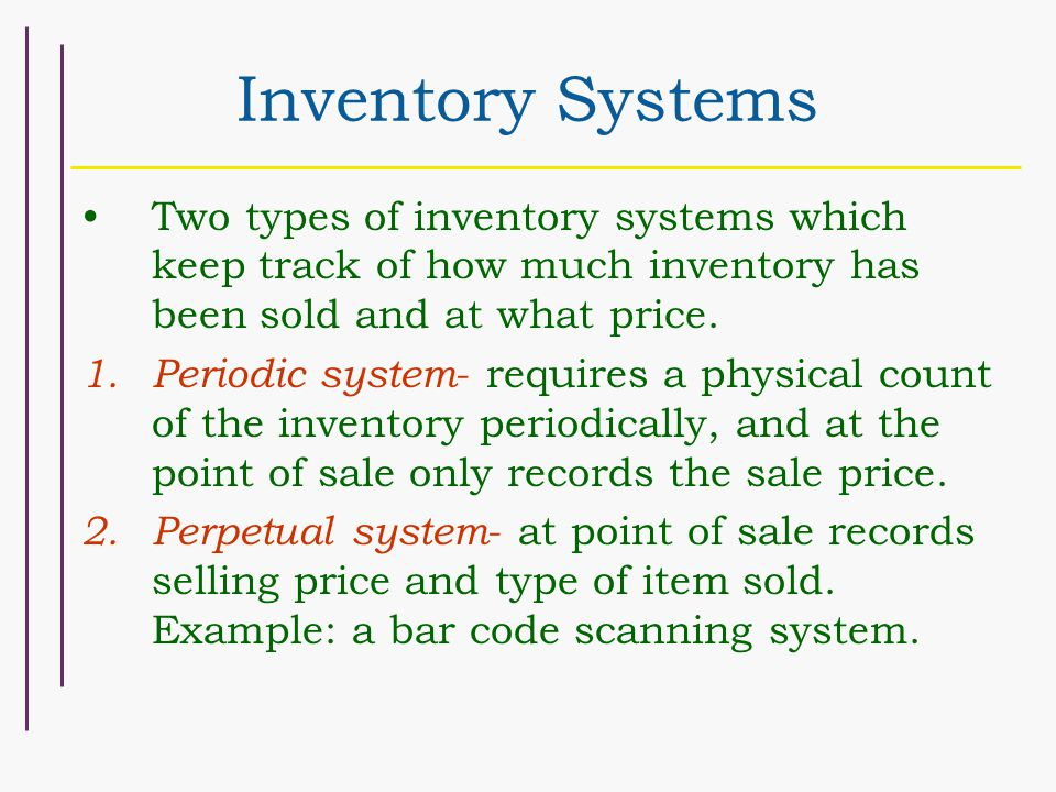 Inventory Systems Two types of inventory systems which keep track of how much inventory has been sold and at what price.