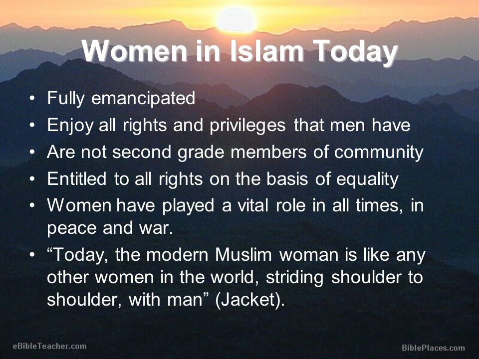 Women in Islam Today Fully emancipated Enjoy all rights and privileges that men have Are not second grade members of community Entitled to all rights on the basis of equality Women have played a vital role in all times, in peace and war.