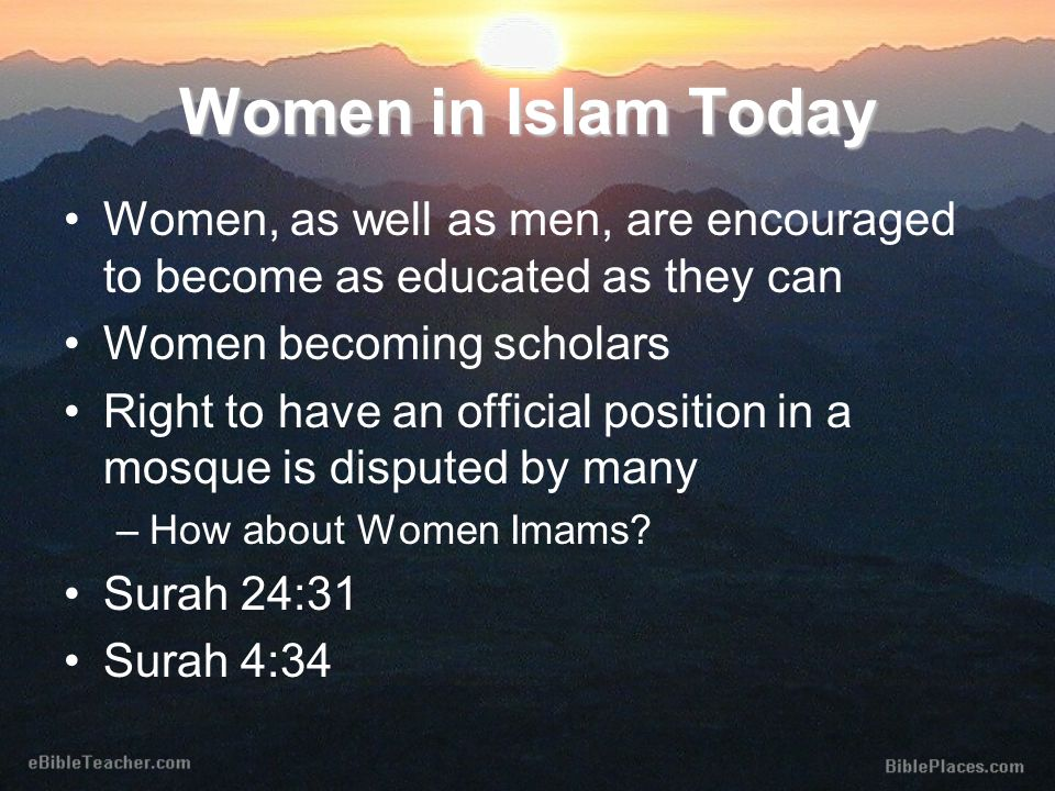 Women, as well as men, are encouraged to become as educated as they can Women becoming scholars Right to have an official position in a mosque is disputed by many –How about Women Imams.