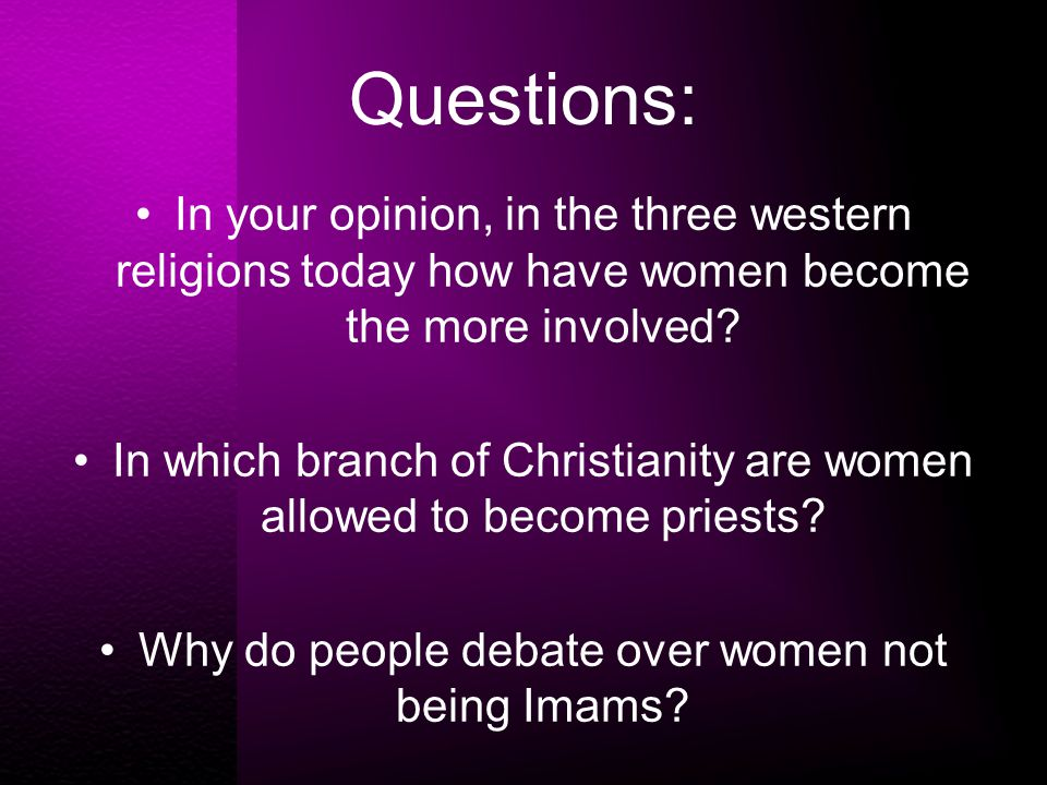 Questions: In your opinion, in the three western religions today how have women become the more involved.
