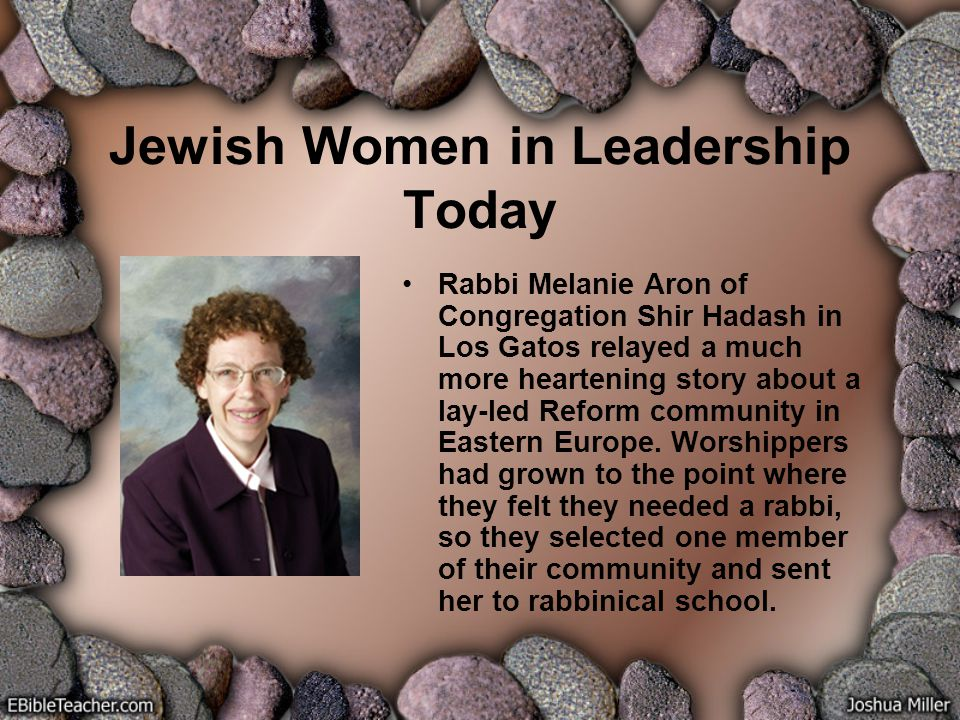 Jewish Women in Leadership Today Rabbi Melanie Aron of Congregation Shir Hadash in Los Gatos relayed a much more heartening story about a lay-led Reform community in Eastern Europe.