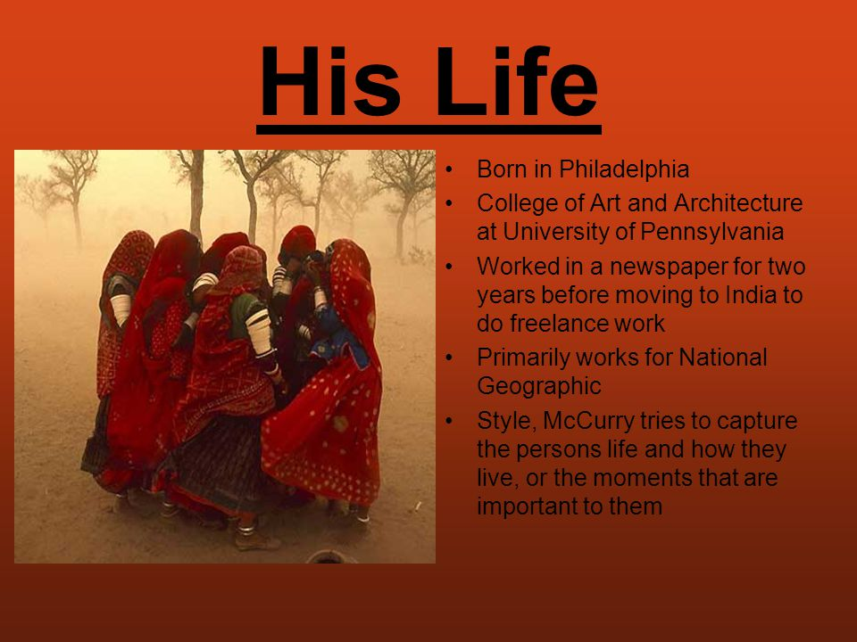 His Life Born in Philadelphia College of Art and Architecture at University of Pennsylvania Worked in a newspaper for two years before moving to India to do freelance work Primarily works for National Geographic Style, McCurry tries to capture the persons life and how they live, or the moments that are important to them