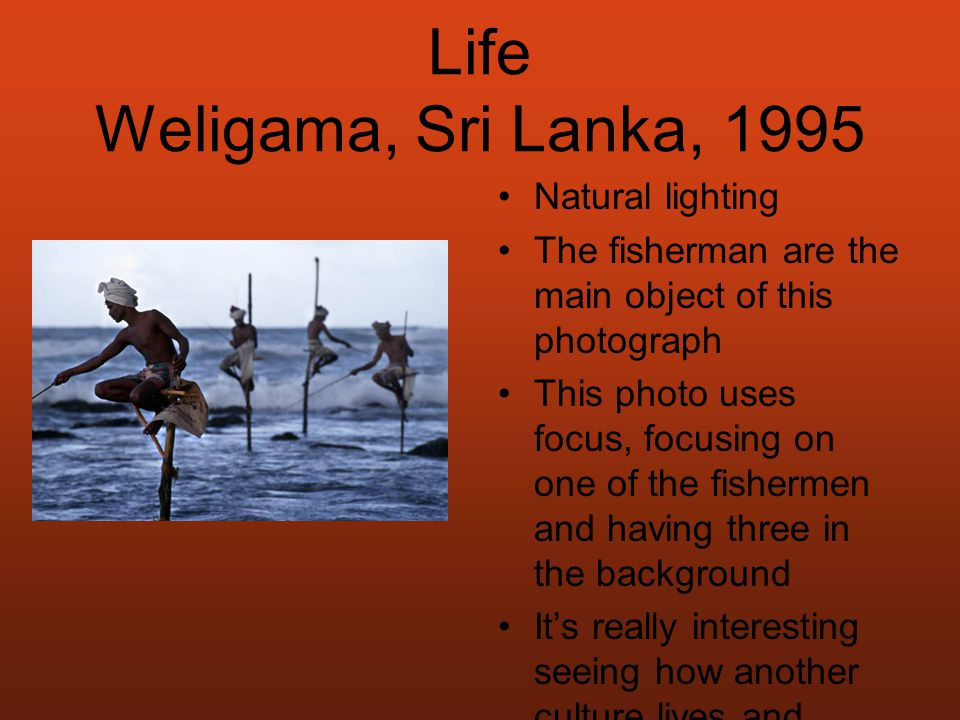 Life Weligama, Sri Lanka, 1995 Natural lighting The fisherman are the main object of this photograph This photo uses focus, focusing on one of the fishermen and having three in the background It's really interesting seeing how another culture lives and works