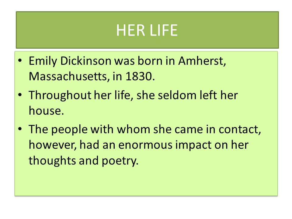 HER LIFE Emily Dickinson was born in Amherst, Massachusetts, in 1830.
