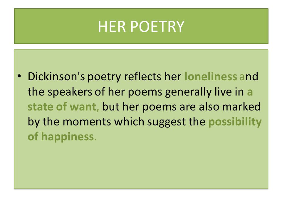 HER POETRY Dickinson s poetry reflects her loneliness and the speakers of her poems generally live in a state of want, but her poems are also marked by the moments which suggest the possibility of happiness.