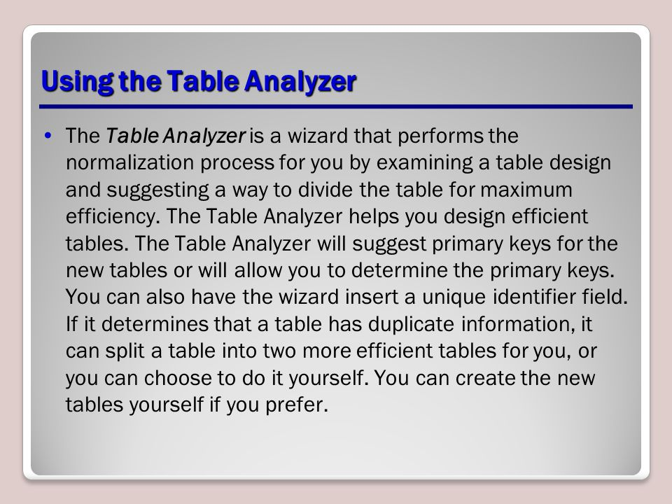 Using the Table Analyzer The Table Analyzer is a wizard that performs the normalization process for you by examining a table design and suggesting a way to divide the table for maximum efficiency.
