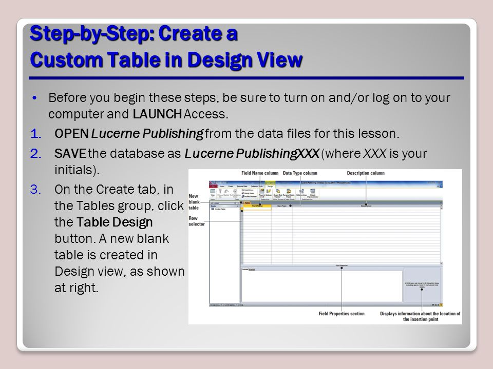 Step-by-Step: Create a Custom Table in Design View Before you begin these steps, be sure to turn on and/or log on to your computer and LAUNCH Access.