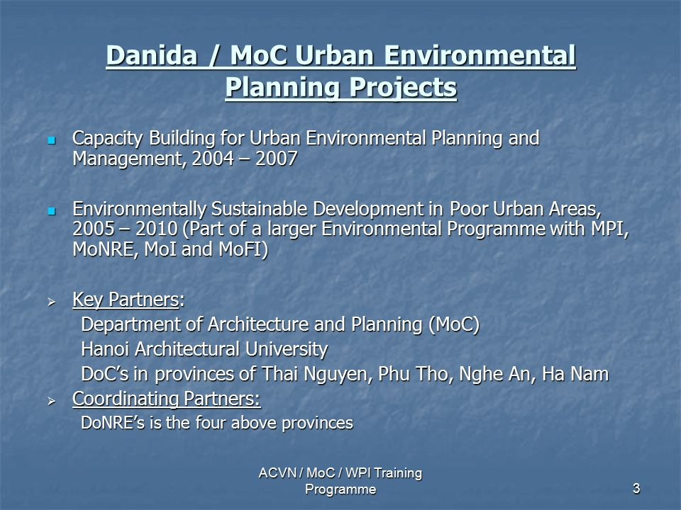ACVN / MoC / WPI Training Programme3 Danida / MoC Urban Environmental Planning Projects Capacity Building for Urban Environmental Planning and Management, 2004 – 2007 Capacity Building for Urban Environmental Planning and Management, 2004 – 2007 Environmentally Sustainable Development in Poor Urban Areas, 2005 – 2010 (Part of a larger Environmental Programme with MPI, MoNRE, MoI and MoFI) Environmentally Sustainable Development in Poor Urban Areas, 2005 – 2010 (Part of a larger Environmental Programme with MPI, MoNRE, MoI and MoFI)  Key Partners: Department of Architecture and Planning (MoC) Hanoi Architectural University DoC's in provinces of Thai Nguyen, Phu Tho, Nghe An, Ha Nam  Coordinating Partners: DoNRE's is the four above provinces