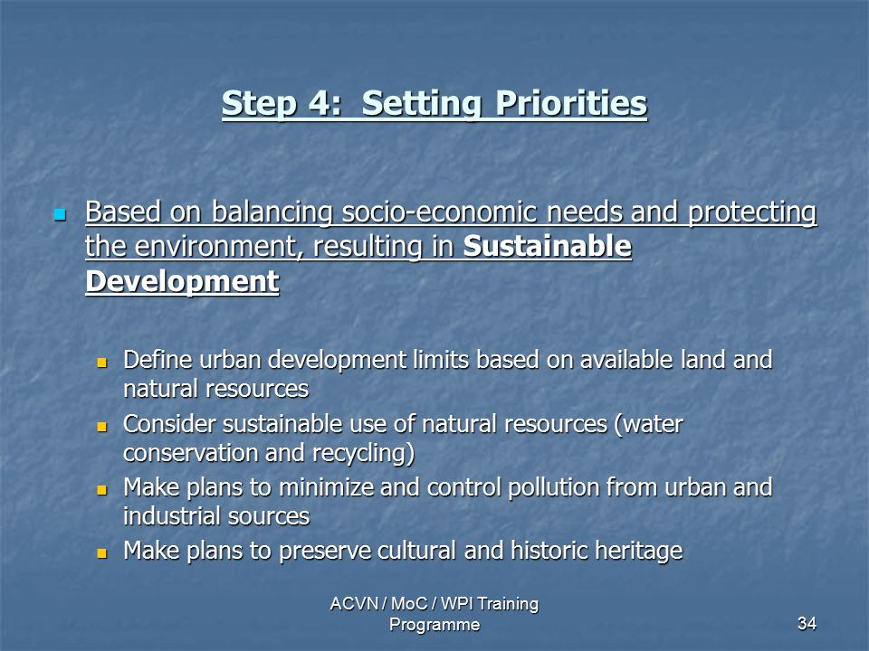 ACVN / MoC / WPI Training Programme34 Step 4: Setting Priorities Based on balancing socio-economic needs and protecting the environment, resulting in Sustainable Development Based on balancing socio-economic needs and protecting the environment, resulting in Sustainable Development Define urban development limits based on available land and natural resources Define urban development limits based on available land and natural resources Consider sustainable use of natural resources (water conservation and recycling) Consider sustainable use of natural resources (water conservation and recycling) Make plans to minimize and control pollution from urban and industrial sources Make plans to minimize and control pollution from urban and industrial sources Make plans to preserve cultural and historic heritage Make plans to preserve cultural and historic heritage