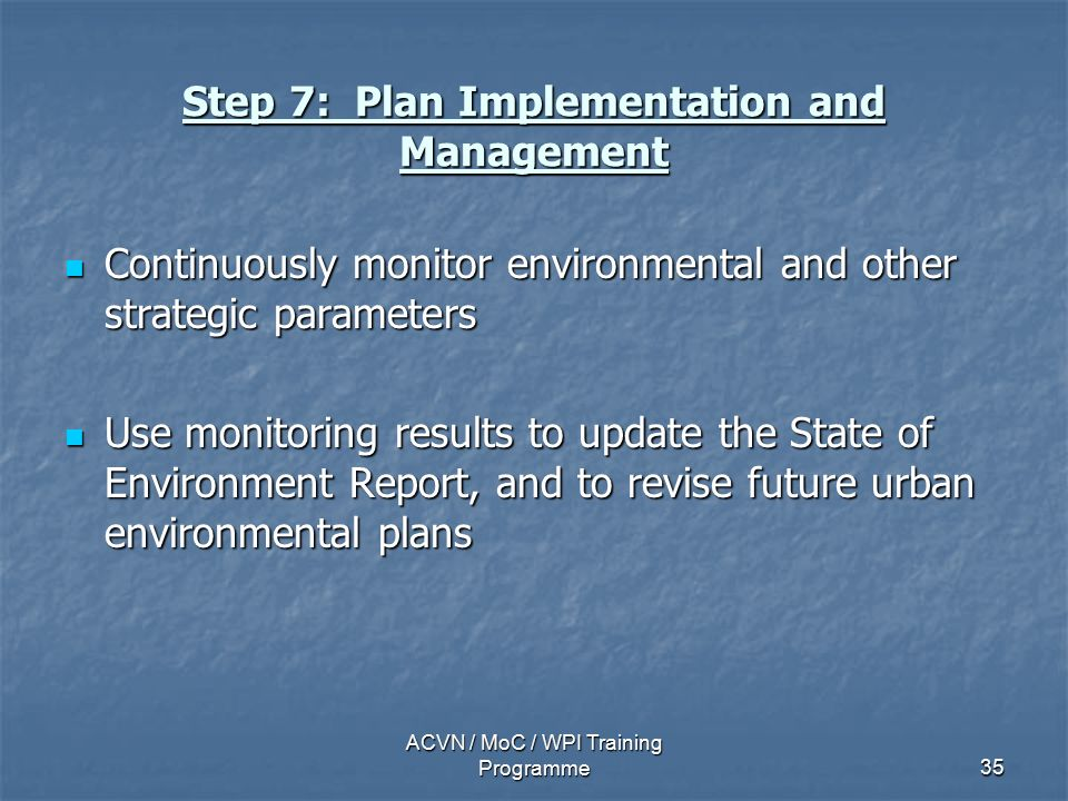 ACVN / MoC / WPI Training Programme35 Step 7: Plan Implementation and Management Continuously monitor environmental and other strategic parameters Continuously monitor environmental and other strategic parameters Use monitoring results to update the State of Environment Report, and to revise future urban environmental plans Use monitoring results to update the State of Environment Report, and to revise future urban environmental plans