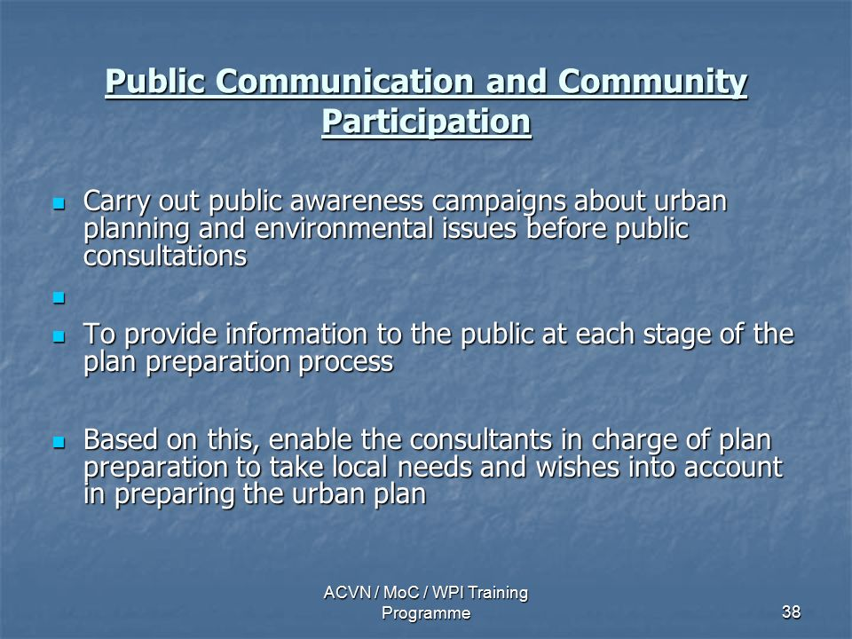 ACVN / MoC / WPI Training Programme38 Public Communication and Community Participation Carry out public awareness campaigns about urban planning and environmental issues before public consultations Carry out public awareness campaigns about urban planning and environmental issues before public consultations To provide information to the public at each stage of the plan preparation process To provide information to the public at each stage of the plan preparation process Based on this, enable the consultants in charge of plan preparation to take local needs and wishes into account in preparing the urban plan Based on this, enable the consultants in charge of plan preparation to take local needs and wishes into account in preparing the urban plan