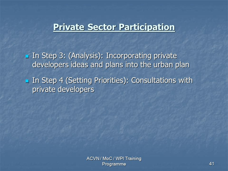 ACVN / MoC / WPI Training Programme41 Private Sector Participation In Step 3: (Analysis): Incorporating private developers ideas and plans into the urban plan In Step 3: (Analysis): Incorporating private developers ideas and plans into the urban plan In Step 4 (Setting Priorities): Consultations with private developers In Step 4 (Setting Priorities): Consultations with private developers