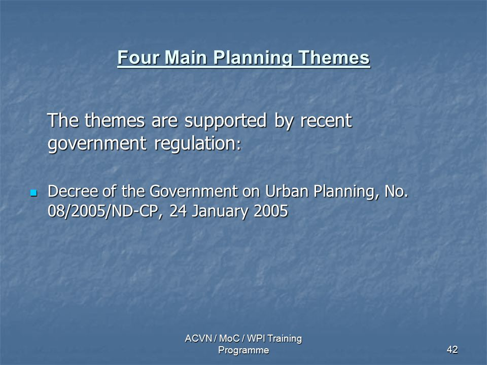 ACVN / MoC / WPI Training Programme42 Four Main Planning Themes The themes are supported by recent government regulation : The themes are supported by recent government regulation : Decree of the Government on Urban Planning, No.