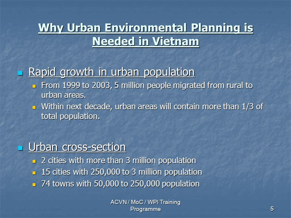 ACVN / MoC / WPI Training Programme5 Why Urban Environmental Planning is Needed in Vietnam Rapid growth in urban population Rapid growth in urban population From 1999 to 2003, 5 million people migrated from rural to urban areas.