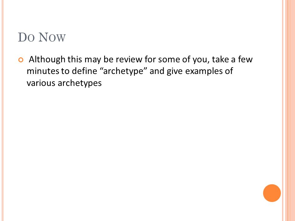 D O N OW Although this may be review for some of you, take a few minutes to define archetype and give examples of various archetypes