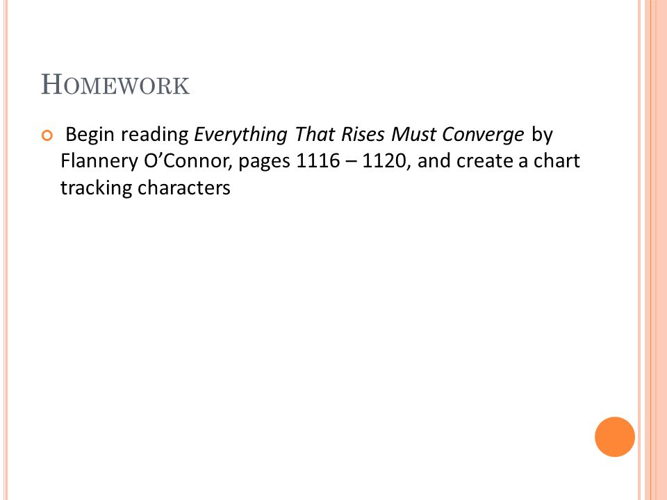 H OMEWORK Begin reading Everything That Rises Must Converge by Flannery O'Connor, pages 1116 – 1120, and create a chart tracking characters