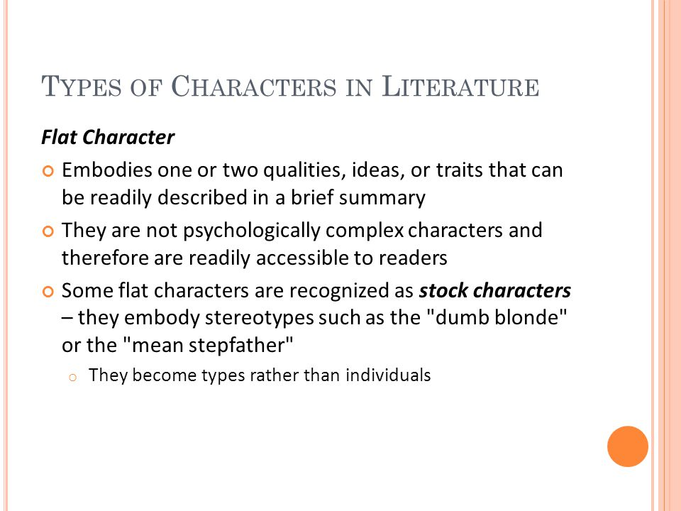 T YPES OF C HARACTERS IN L ITERATURE Flat Character Embodies one or two qualities, ideas, or traits that can be readily described in a brief summary They are not psychologically complex characters and therefore are readily accessible to readers Some flat characters are recognized as stock characters – they embody stereotypes such as the dumb blonde or the mean stepfather o They become types rather than individuals