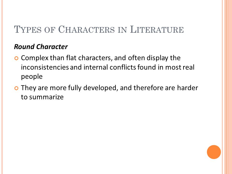 T YPES OF C HARACTERS IN L ITERATURE Round Character Complex than flat characters, and often display the inconsistencies and internal conflicts found in most real people They are more fully developed, and therefore are harder to summarize