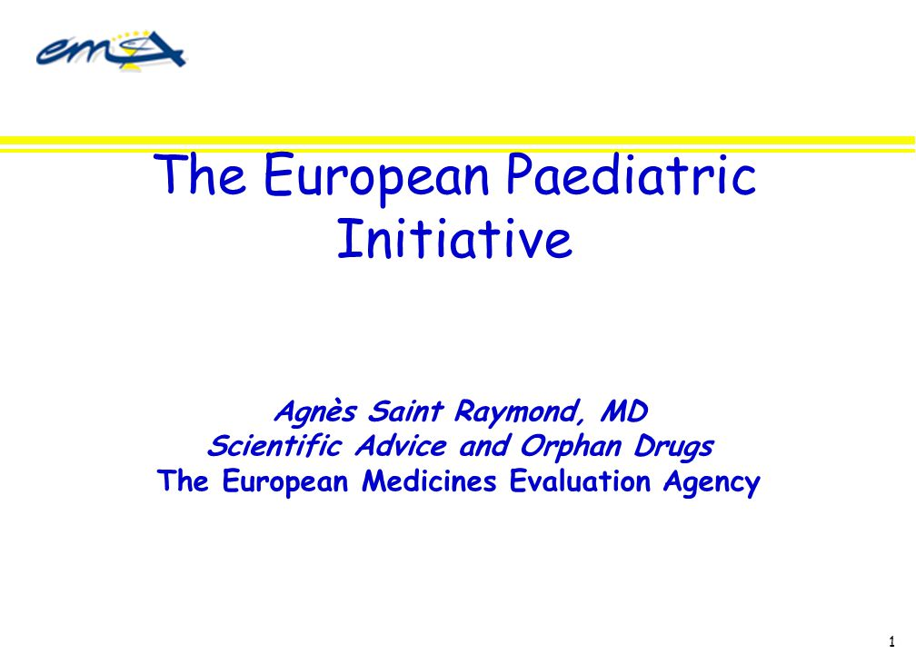 1 The European Paediatric Initiative Agnès Saint Raymond, MD Scientific Advice and Orphan Drugs The European Medicines Evaluation Agency