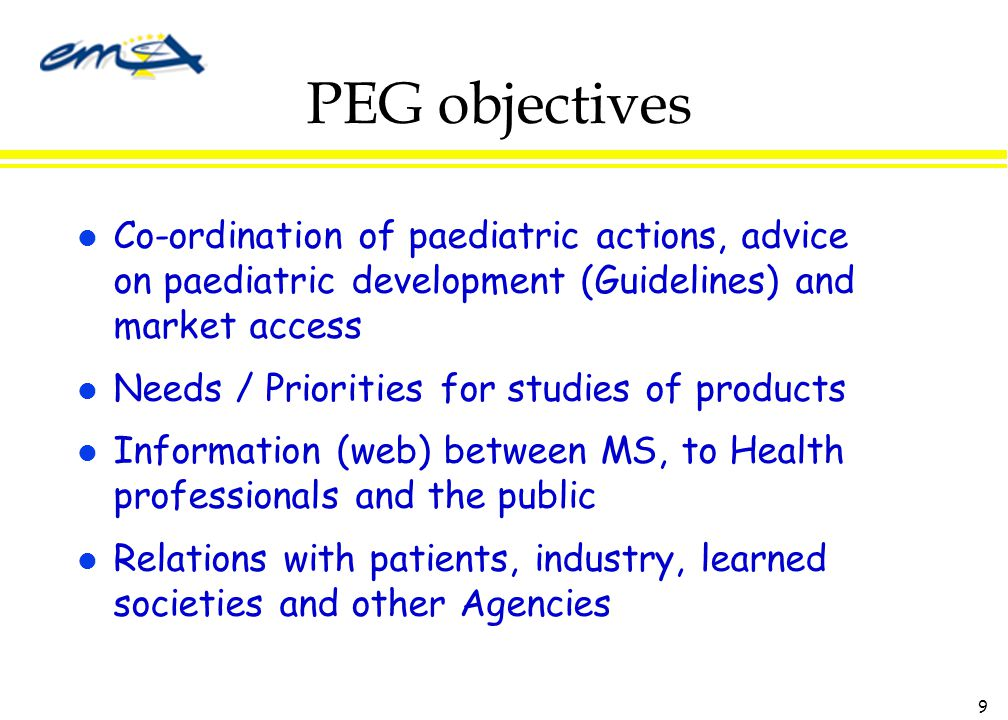9 PEG objectives l Co-ordination of paediatric actions, advice on paediatric development (Guidelines) and market access l Needs / Priorities for studies of products l Information (web) between MS, to Health professionals and the public l Relations with patients, industry, learned societies and other Agencies