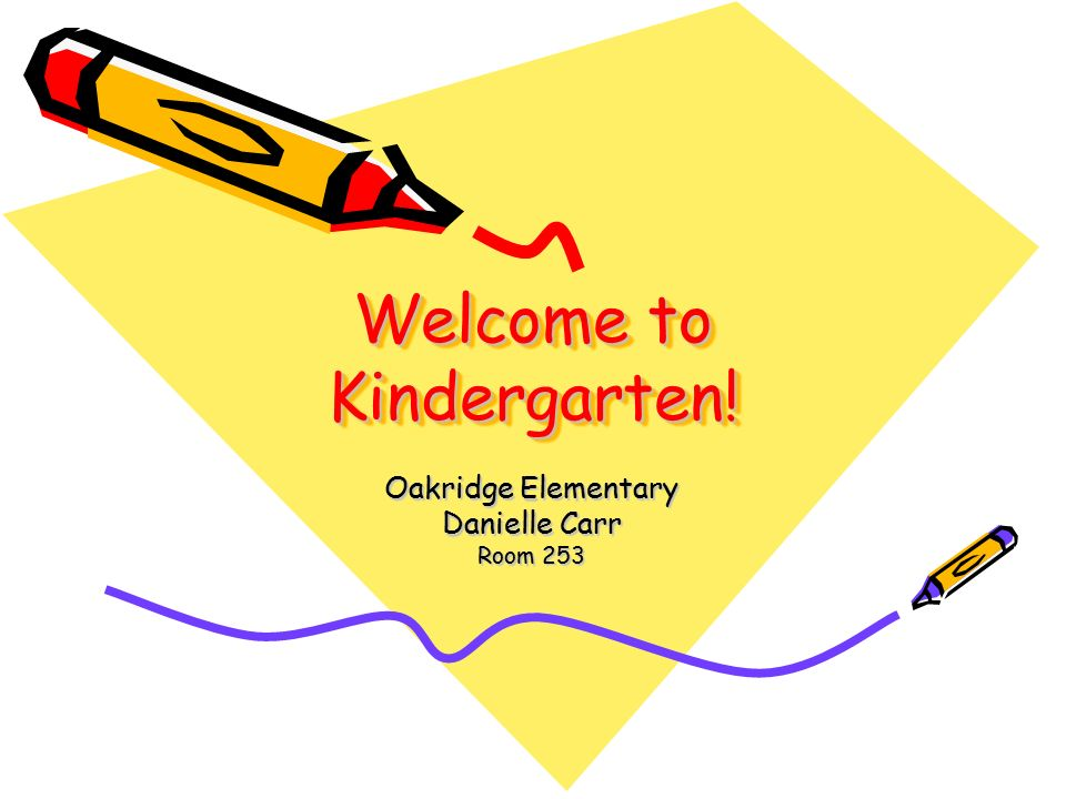 Welcome to Kindergarten! Oakridge Elementary Danielle Carr Room 253