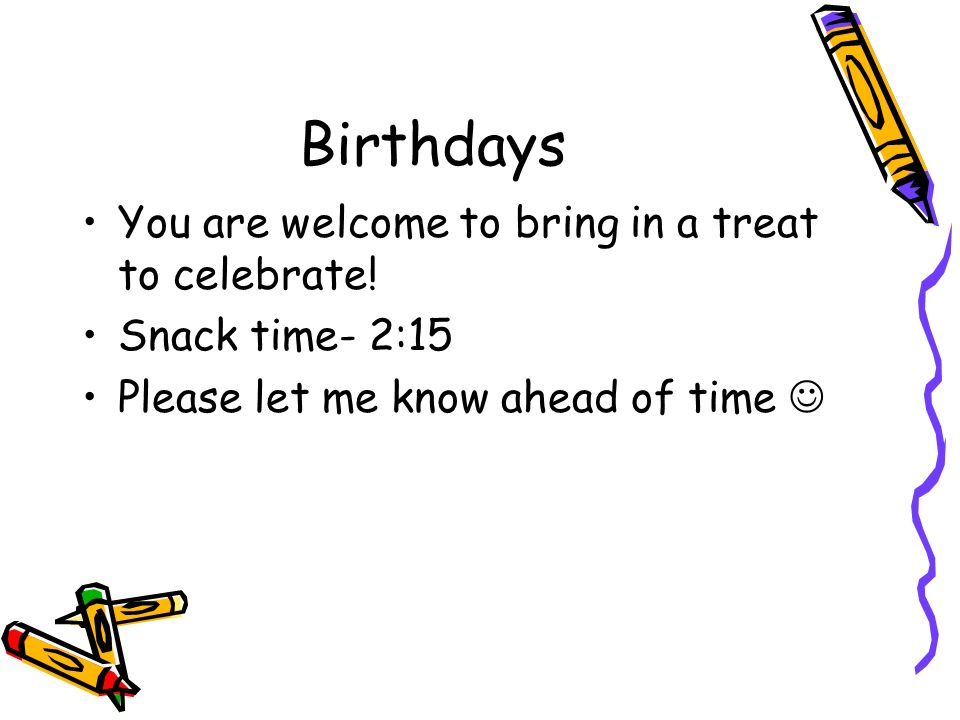 Birthdays You are welcome to bring in a treat to celebrate.