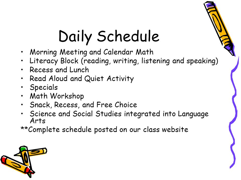 Daily Schedule Morning Meeting and Calendar Math Literacy Block (reading, writing, listening and speaking) Recess and Lunch Read Aloud and Quiet Activity Specials Math Workshop Snack, Recess, and Free Choice Science and Social Studies integrated into Language Arts **Complete schedule posted on our class website