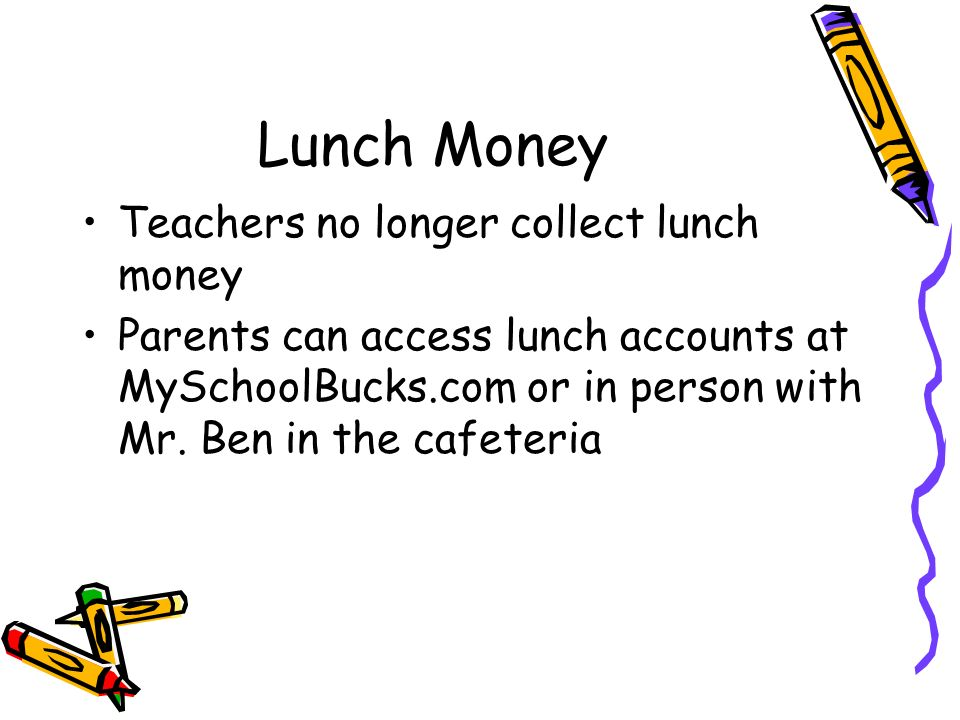 Lunch Money Teachers no longer collect lunch money Parents can access lunch accounts at MySchoolBucks.com or in person with Mr.
