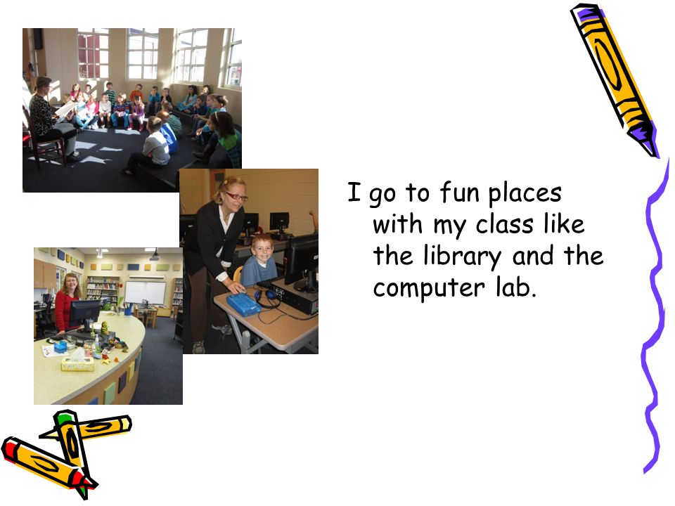 I go to fun places with my class like the library and the computer lab.