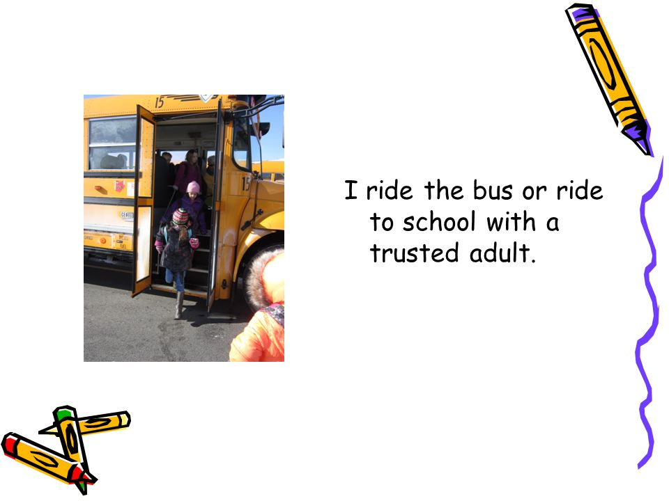 I ride the bus or ride to school with a trusted adult.