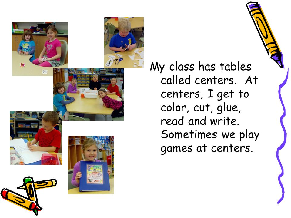 My class has tables called centers. At centers, I get to color, cut, glue, read and write.