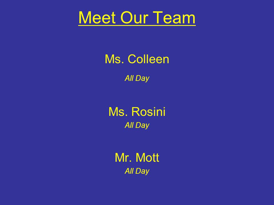 Meet Our Team Ms. Colleen All Day Ms. Rosini All Day Mr. Mott All Day