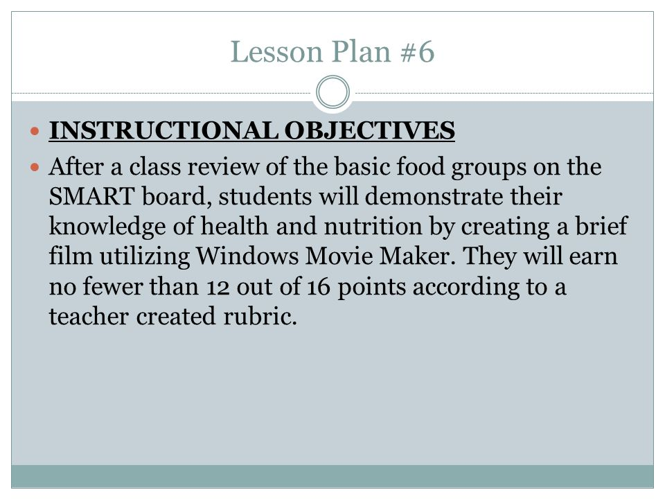 Lesson Plan #6 INSTRUCTIONAL OBJECTIVES After a class review of the basic food groups on the SMART board, students will demonstrate their knowledge of health and nutrition by creating a brief film utilizing Windows Movie Maker.