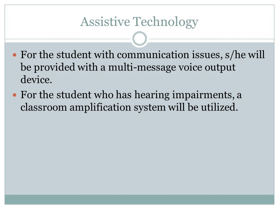 Assistive Technology For the student with communication issues, s/he will be provided with a multi-message voice output device.
