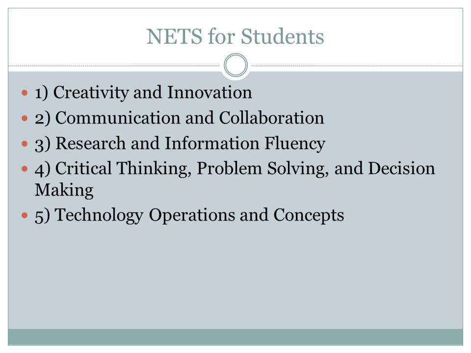 NETS for Students 1) Creativity and Innovation 2) Communication and Collaboration 3) Research and Information Fluency 4) Critical Thinking, Problem Solving, and Decision Making 5) Technology Operations and Concepts