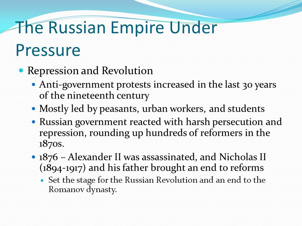 The Russian Empire Under Pressure Repression and Revolution Anti-government protests increased in the last 30 years of the nineteenth century Mostly led by peasants, urban workers, and students Russian government reacted with harsh persecution and repression, rounding up hundreds of reformers in the 1870s.