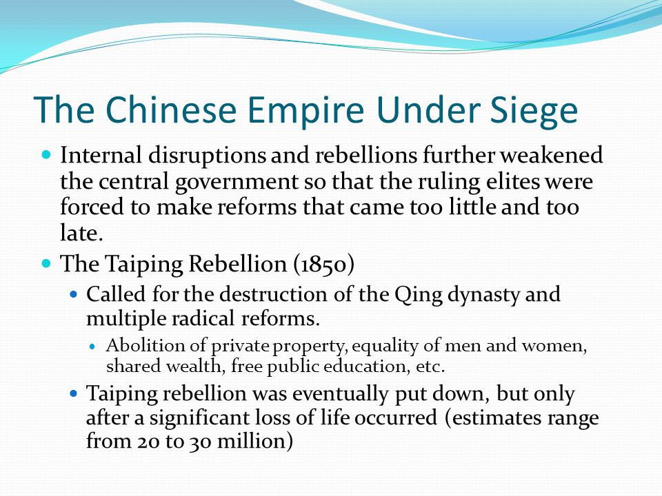 The Chinese Empire Under Siege Internal disruptions and rebellions further weakened the central government so that the ruling elites were forced to make reforms that came too little and too late.