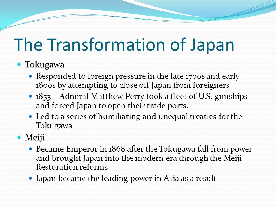 The Transformation of Japan Tokugawa Responded to foreign pressure in the late 1700s and early 1800s by attempting to close off Japan from foreigners 1853 – Admiral Matthew Perry took a fleet of U.S.