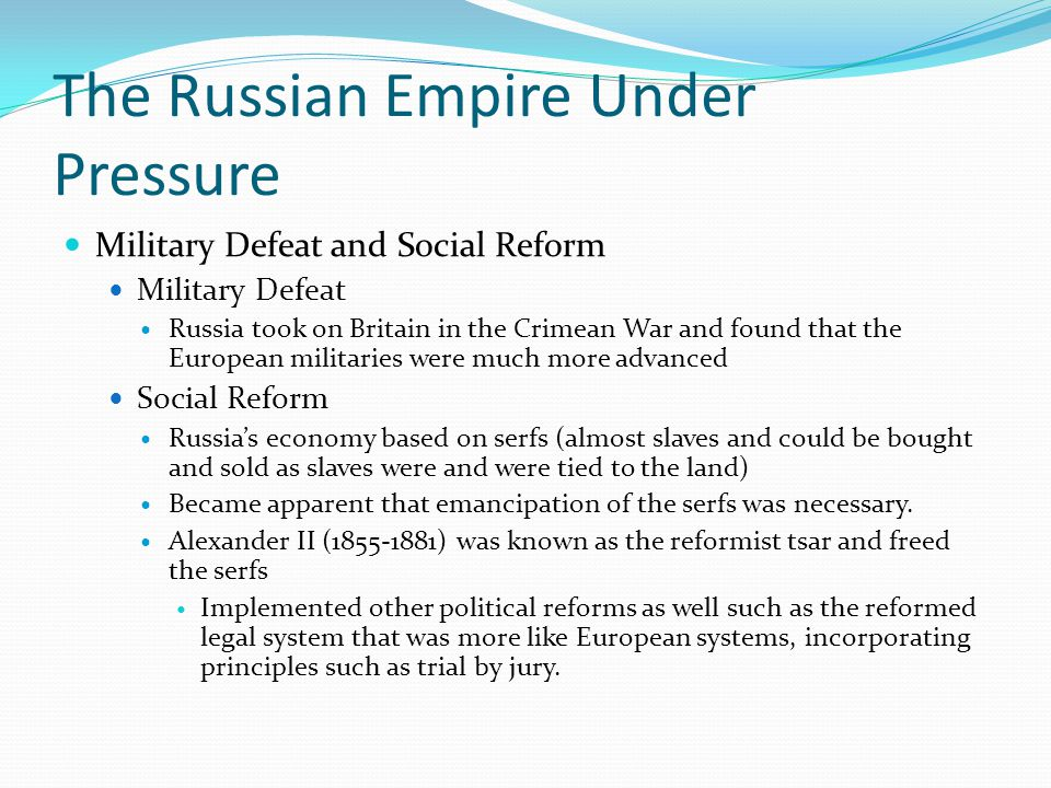 The Russian Empire Under Pressure Military Defeat and Social Reform Military Defeat Russia took on Britain in the Crimean War and found that the European militaries were much more advanced Social Reform Russia's economy based on serfs (almost slaves and could be bought and sold as slaves were and were tied to the land) Became apparent that emancipation of the serfs was necessary.