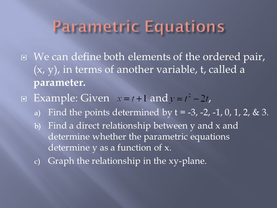  We can define both elements of the ordered pair, (x, y), in terms of another variable, t, called a parameter.