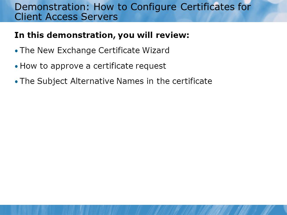 Demonstration: How to Configure Certificates for Client Access Servers In this demonstration, you will review: The New Exchange Certificate Wizard How to approve a certificate request The Subject Alternative Names in the certificate