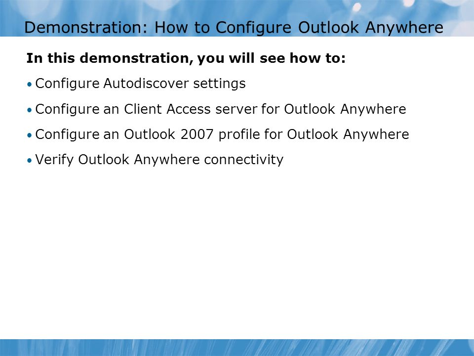 Demonstration: How to Configure Outlook Anywhere In this demonstration, you will see how to: Configure Autodiscover settings Configure an Client Access server for Outlook Anywhere Configure an Outlook 2007 profile for Outlook Anywhere Verify Outlook Anywhere connectivity