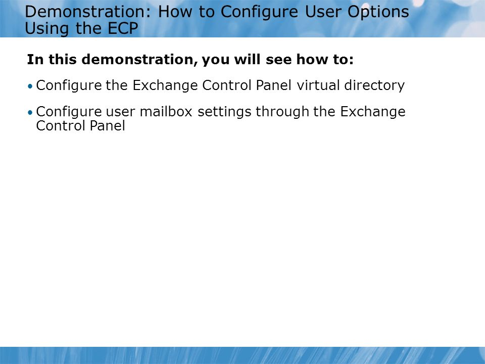 Demonstration: How to Configure User Options Using the ECP In this demonstration, you will see how to: Configure the Exchange Control Panel virtual directory Configure user mailbox settings through the Exchange Control Panel